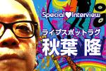 スペシャルインタビュー ライブスポットラグ 秋葉 隆