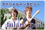 スペシャルインタビュー fulare_pad