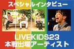 LIVE KIDS 23 スペシャルインタビュー