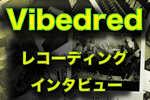 レコーディングインタビュー Vibedred