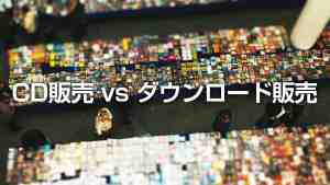 時代の潮目に問う、CD販売-vs-ダウンロード販売