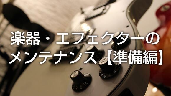 音がグッと良くなる!楽器・エフェクターのメンテナンス【準備編】